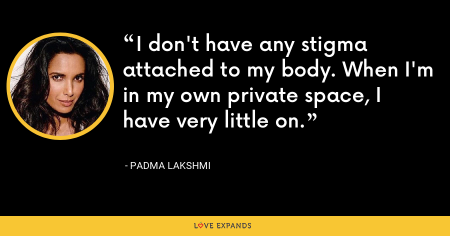 I don't have any stigma attached to my body. When I'm in my own private space, I have very little on. - Padma Lakshmi