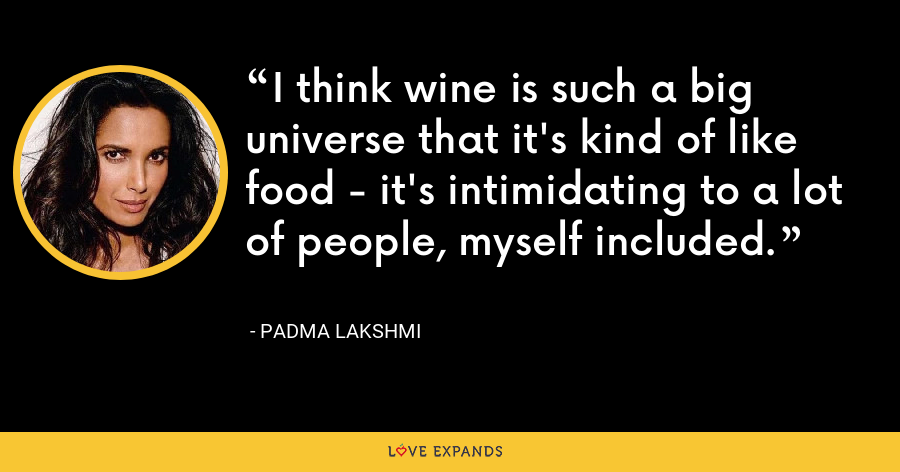 I think wine is such a big universe that it's kind of like food - it's intimidating to a lot of people, myself included. - Padma Lakshmi