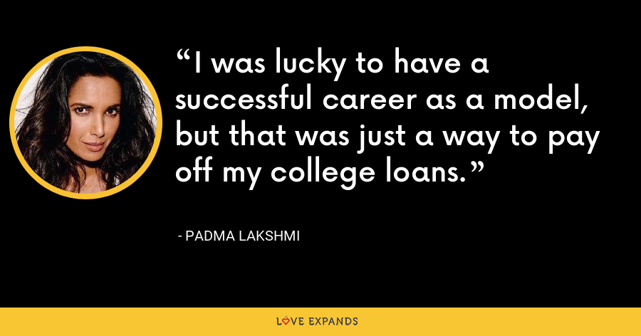 I was lucky to have a successful career as a model, but that was just a way to pay off my college loans. - Padma Lakshmi