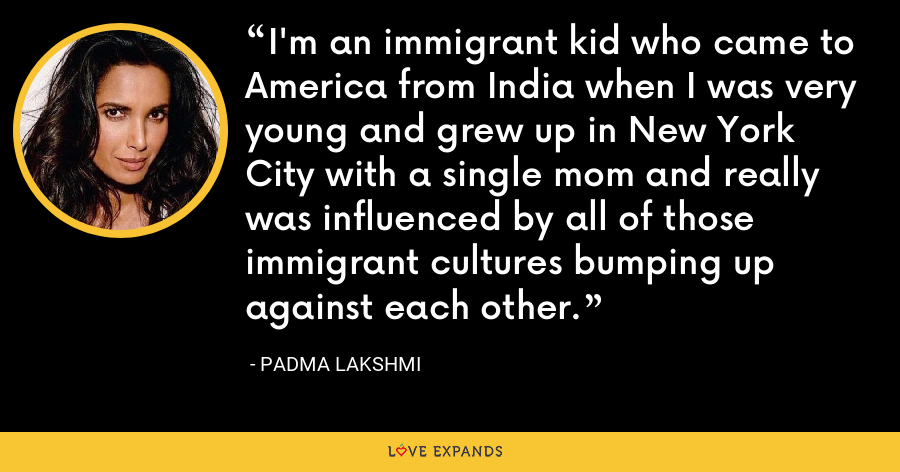 I'm an immigrant kid who came to America from India when I was very young and grew up in New York City with a single mom and really was influenced by all of those immigrant cultures bumping up against each other. - Padma Lakshmi