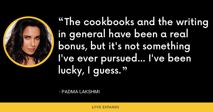 The cookbooks and the writing in general have been a real bonus, but it's not something I've ever pursued... I've been lucky, I guess. - Padma Lakshmi