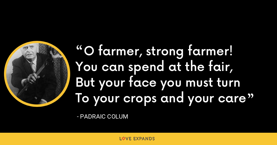 O farmer, strong farmer!You can spend at the fair,But your face you must turnTo your crops and your care - Padraic Colum