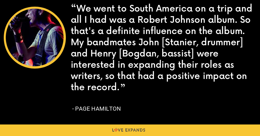 We went to South America on a trip and all I had was a Robert Johnson album. So that's a definite influence on the album. My bandmates John [Stanier, drummer] and Henry [Bogdan, bassist] were interested in expanding their roles as writers, so that had a positive impact on the record. - Page Hamilton
