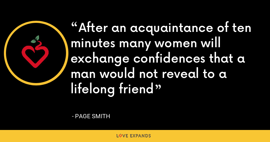 After an acquaintance of ten minutes many women will exchange confidences that a man would not reveal to a lifelong friend - Page Smith