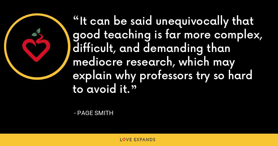 It can be said unequivocally that good teaching is far more complex, difficult, and demanding than mediocre research, which may explain why professors try so hard to avoid it. - Page Smith