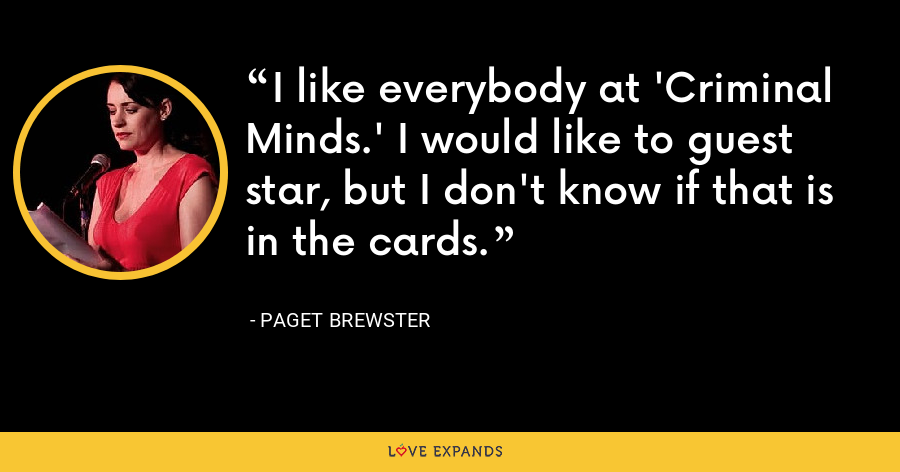 I like everybody at 'Criminal Minds.' I would like to guest star, but I don't know if that is in the cards. - Paget Brewster