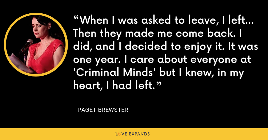 When I was asked to leave, I left... Then they made me come back. I did, and I decided to enjoy it. It was one year. I care about everyone at 'Criminal Minds' but I knew, in my heart, I had left. - Paget Brewster