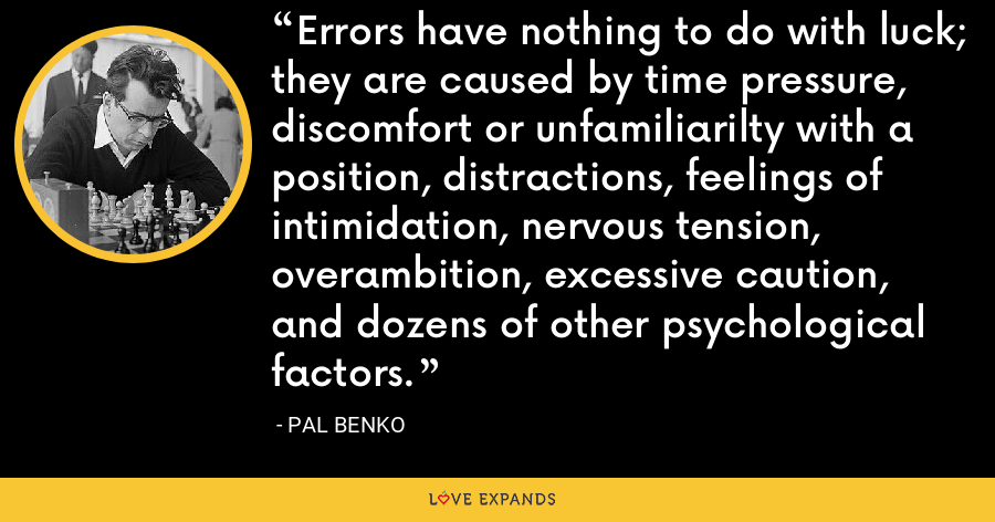 Errors have nothing to do with luck; they are caused by time pressure, discomfort or unfamiliarilty with a position, distractions, feelings of intimidation, nervous tension, overambition, excessive caution, and dozens of other psychological factors. - Pal Benko
