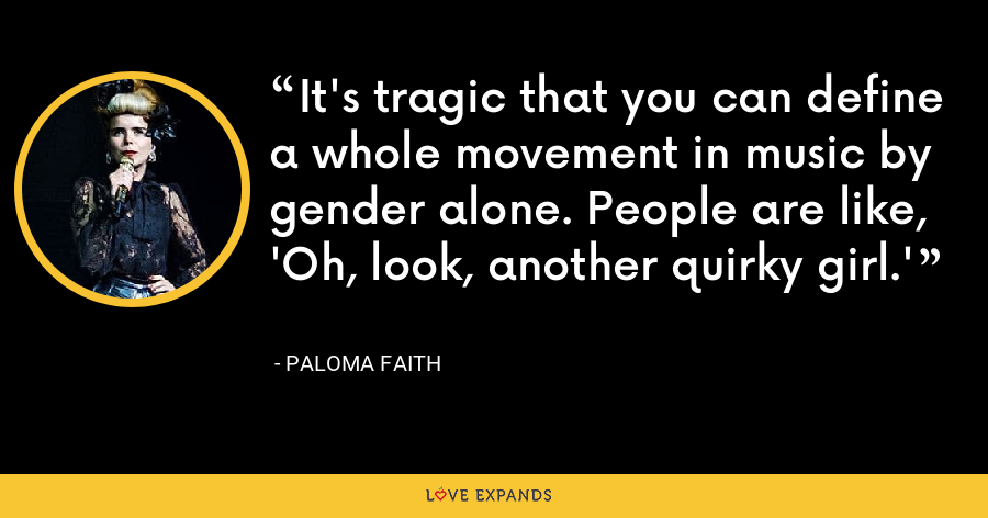 It's tragic that you can define a whole movement in music by gender alone. People are like, 'Oh, look, another quirky girl.' - Paloma Faith