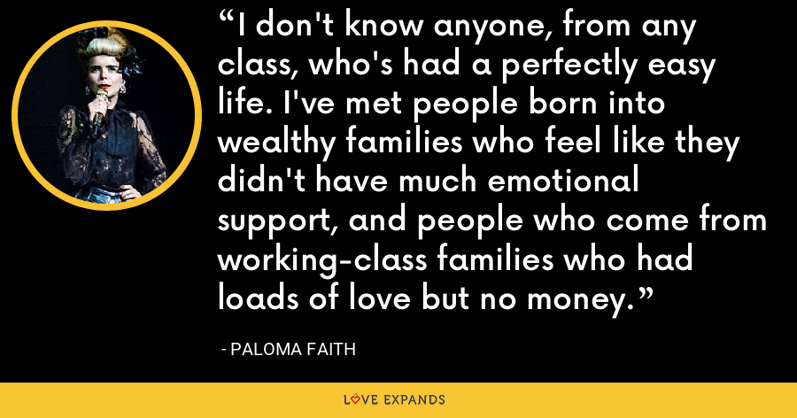 I don't know anyone, from any class, who's had a perfectly easy life. I've met people born into wealthy families who feel like they didn't have much emotional support, and people who come from working-class families who had loads of love but no money. - Paloma Faith