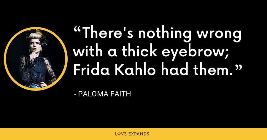There's nothing wrong with a thick eyebrow; Frida Kahlo had them. - Paloma Faith