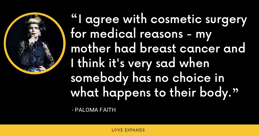 I agree with cosmetic surgery for medical reasons - my mother had breast cancer and I think it's very sad when somebody has no choice in what happens to their body. - Paloma Faith