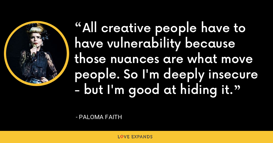 All creative people have to have vulnerability because those nuances are what move people. So I'm deeply insecure - but I'm good at hiding it. - Paloma Faith