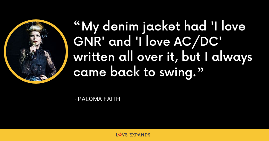 My denim jacket had 'I love GNR' and 'I love AC/DC' written all over it, but I always came back to swing. - Paloma Faith