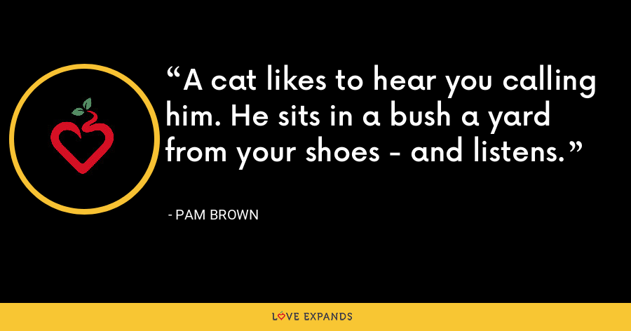 A cat likes to hear you calling him. He sits in a bush a yard from your shoes - and listens. - Pam Brown