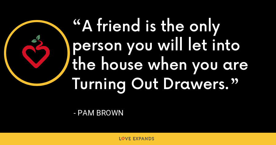 A friend is the only person you will let into the house when you are Turning Out Drawers. - Pam Brown