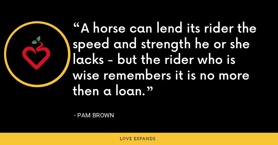 A horse can lend its rider the speed and strength he or she lacks - but the rider who is wise remembers it is no more then a loan. - Pam Brown