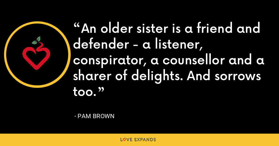 An older sister is a friend and defender - a listener, conspirator, a counsellor and a sharer of delights. And sorrows too. - Pam Brown