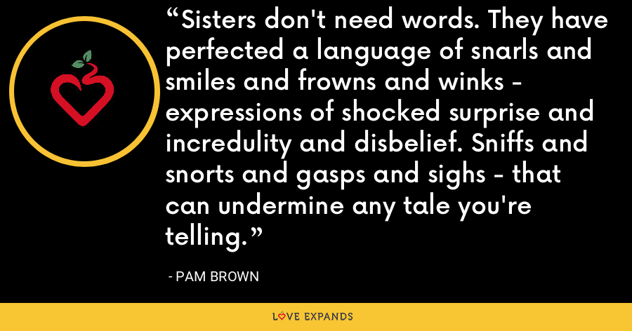 Sisters don't need words. They have perfected a language of snarls and smiles and frowns and winks - expressions of shocked surprise and incredulity and disbelief. Sniffs and snorts and gasps and sighs - that can undermine any tale you're telling. - Pam Brown