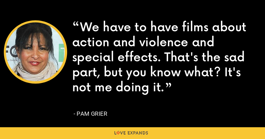We have to have films about action and violence and special effects. That's the sad part, but you know what? It's not me doing it. - Pam Grier