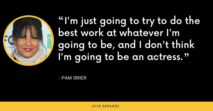 I'm just going to try to do the best work at whatever I'm going to be, and I don't think I'm going to be an actress. - Pam Grier