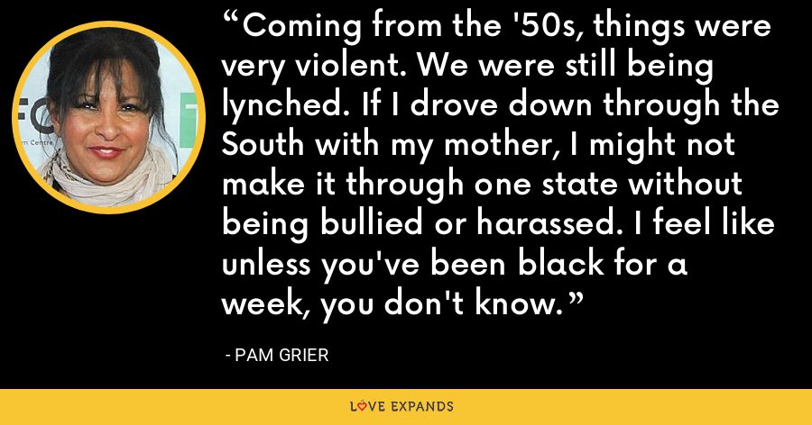 Coming from the '50s, things were very violent. We were still being lynched. If I drove down through the South with my mother, I might not make it through one state without being bullied or harassed. I feel like unless you've been black for a week, you don't know. - Pam Grier