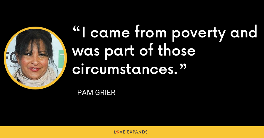 I came from poverty and was part of those circumstances. - Pam Grier
