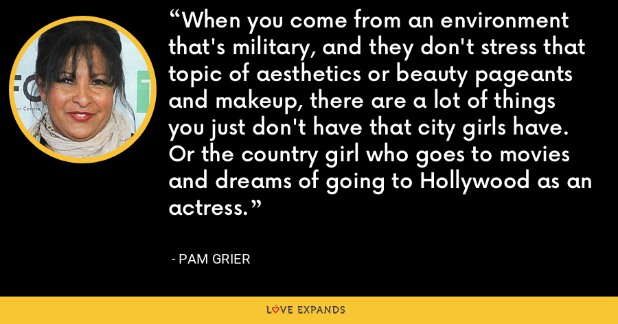 When you come from an environment that's military, and they don't stress that topic of aesthetics or beauty pageants and makeup, there are a lot of things you just don't have that city girls have. Or the country girl who goes to movies and dreams of going to Hollywood as an actress. - Pam Grier