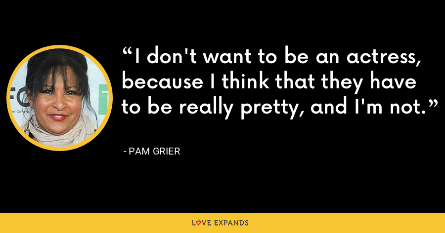 I don't want to be an actress, because I think that they have to be really pretty, and I'm not. - Pam Grier