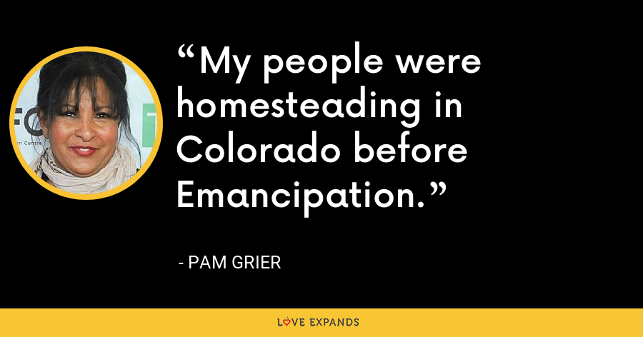 My people were homesteading in Colorado before Emancipation. - Pam Grier