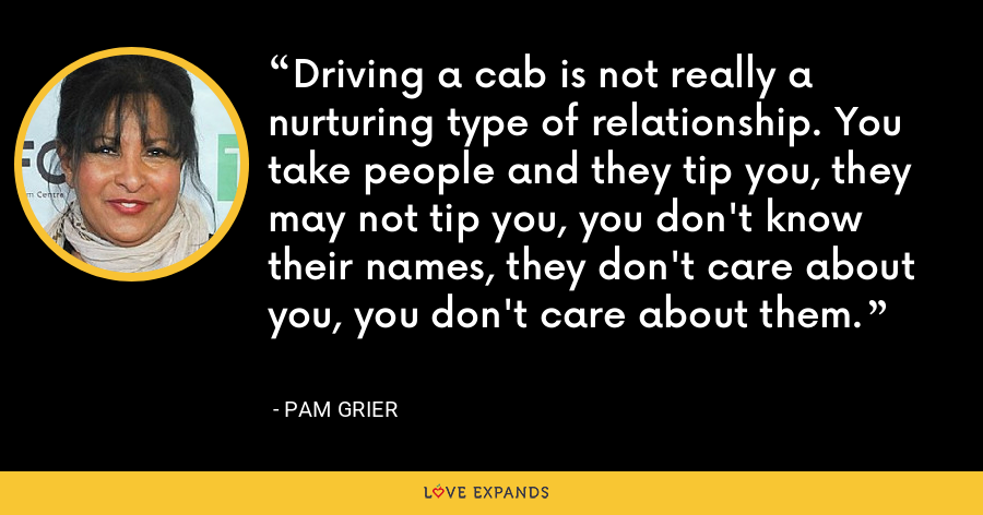 Driving a cab is not really a nurturing type of relationship. You take people and they tip you, they may not tip you, you don't know their names, they don't care about you, you don't care about them. - Pam Grier
