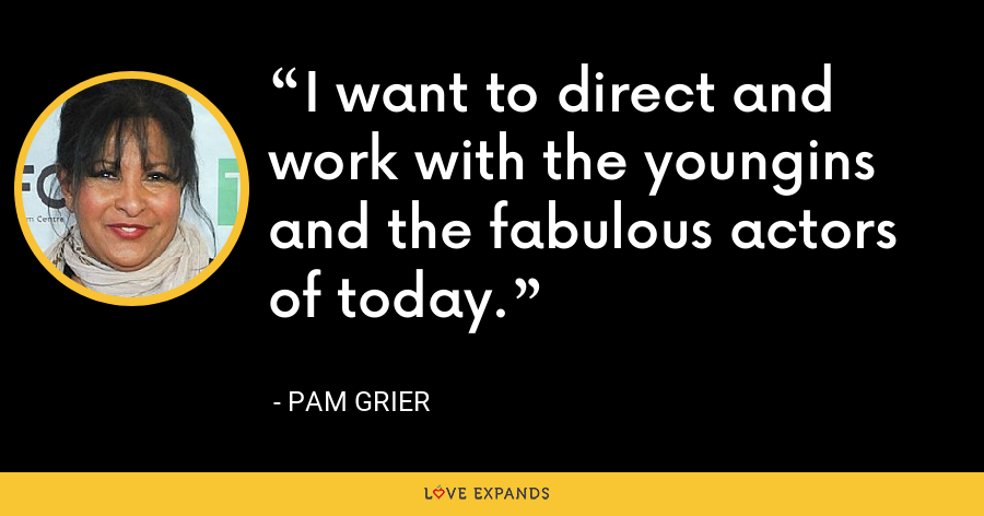 I want to direct and work with the youngins and the fabulous actors of today. - Pam Grier