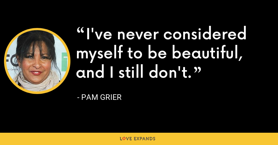 I've never considered myself to be beautiful, and I still don't. - Pam Grier