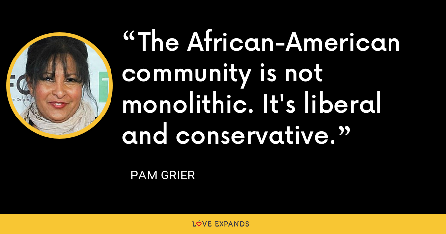 The African-American community is not monolithic. It's liberal and conservative. - Pam Grier