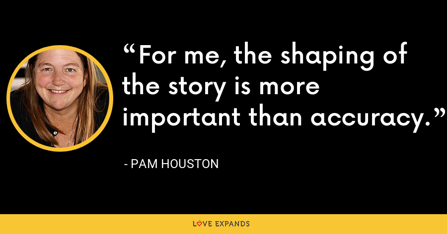 For me, the shaping of the story is more important than accuracy. - Pam Houston