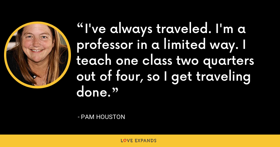 I've always traveled. I'm a professor in a limited way. I teach one class two quarters out of four, so I get traveling done. - Pam Houston