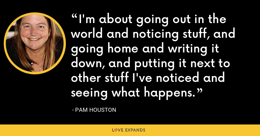 I'm about going out in the world and noticing stuff, and going home and writing it down, and putting it next to other stuff I've noticed and seeing what happens. - Pam Houston