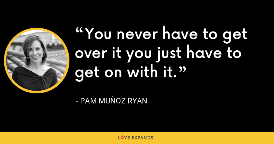 You never have to get over it you just have to get on with it. - Pam Muñoz Ryan