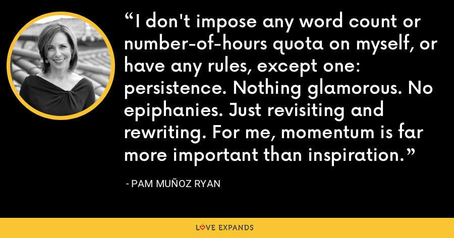 I don't impose any word count or number-of-hours quota on myself, or have any rules, except one: persistence. Nothing glamorous. No epiphanies. Just revisiting and rewriting. For me, momentum is far more important than inspiration. - Pam Muñoz Ryan