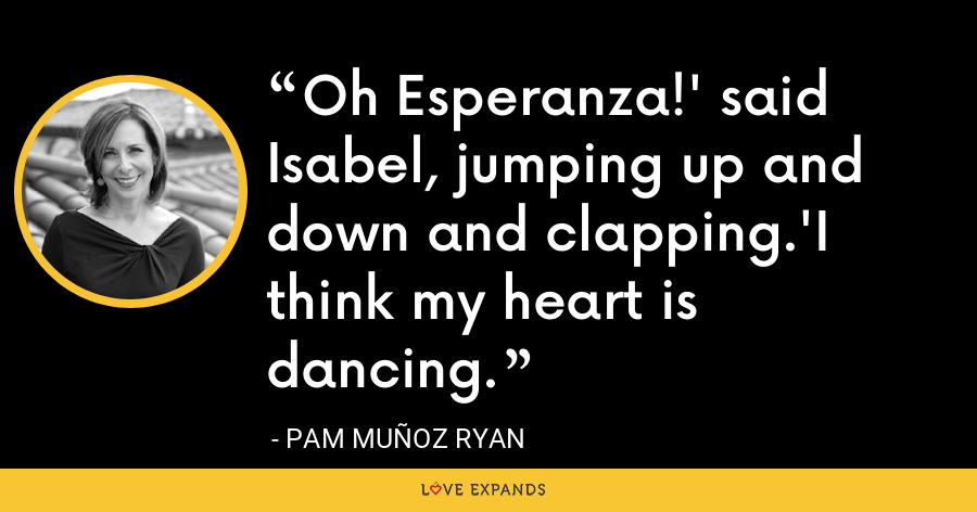 Oh Esperanza!' said Isabel, jumping up and down and clapping.'I think my heart is dancing. - Pam Muñoz Ryan