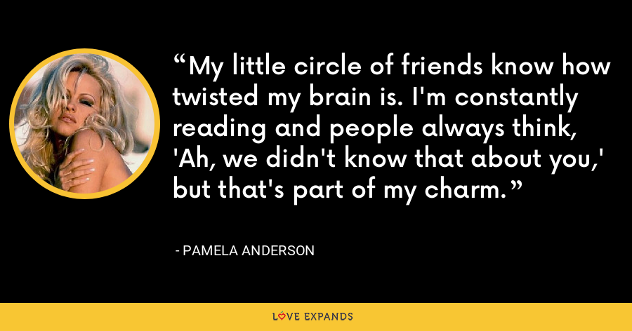 My little circle of friends know how twisted my brain is. I'm constantly reading and people always think, 'Ah, we didn't know that about you,' but that's part of my charm. - Pamela Anderson
