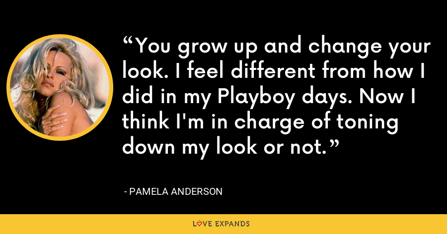 You grow up and change your look. I feel different from how I did in my Playboy days. Now I think I'm in charge of toning down my look or not. - Pamela Anderson