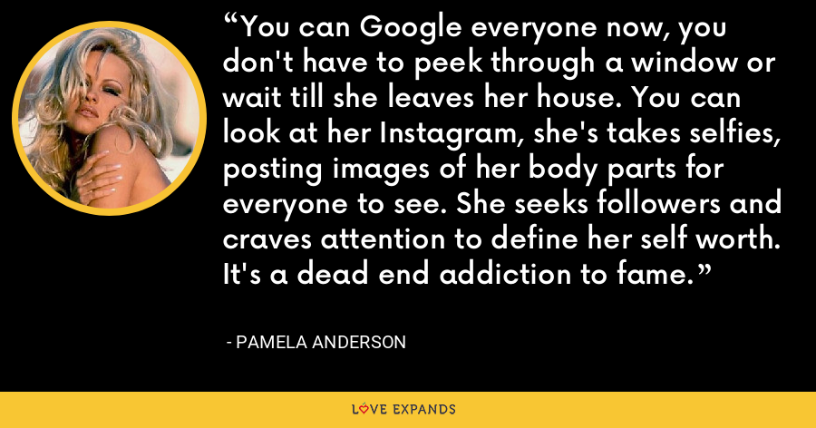 You can Google everyone now, you don't have to peek through a window or wait till she leaves her house. You can look at her Instagram, she's takes selfies, posting images of her body parts for everyone to see. She seeks followers and craves attention to define her self worth. It's a dead end addiction to fame. - Pamela Anderson