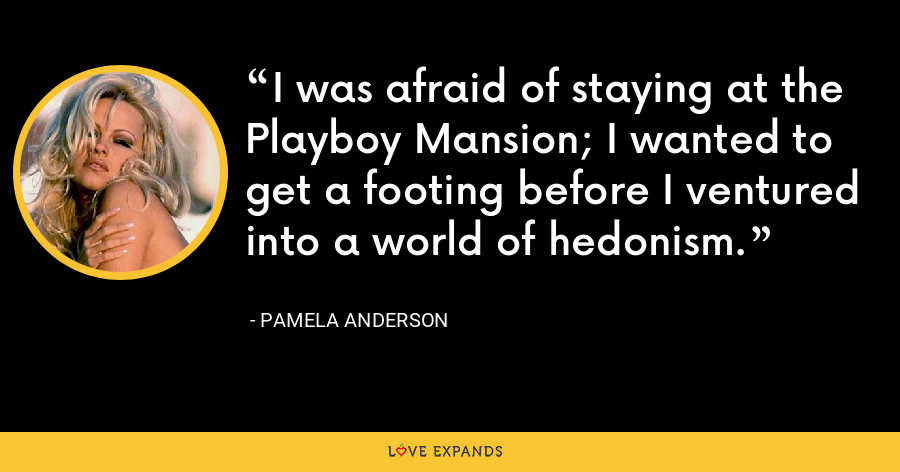 I was afraid of staying at the Playboy Mansion; I wanted to get a footing before I ventured into a world of hedonism. - Pamela Anderson