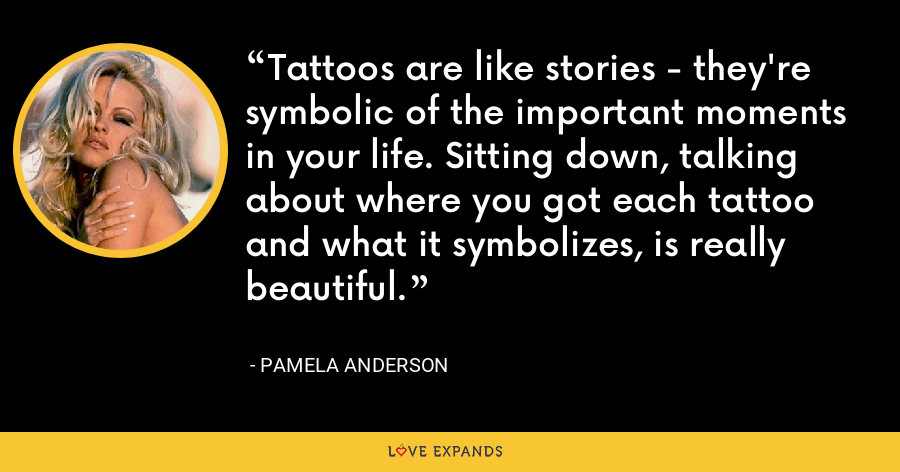 Tattoos are like stories - they're symbolic of the important moments in your life. Sitting down, talking about where you got each tattoo and what it symbolizes, is really beautiful. - Pamela Anderson
