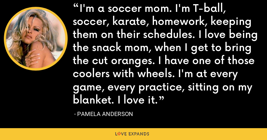 I'm a soccer mom. I'm T-ball, soccer, karate, homework, keeping them on their schedules. I love being the snack mom, when I get to bring the cut oranges. I have one of those coolers with wheels. I'm at every game, every practice, sitting on my blanket. I love it. - Pamela Anderson