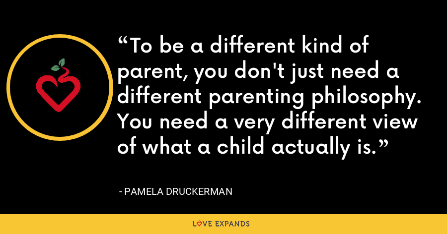 To be a different kind of parent, you don't just need a different parenting philosophy. You need a very different view of what a child actually is. - Pamela Druckerman