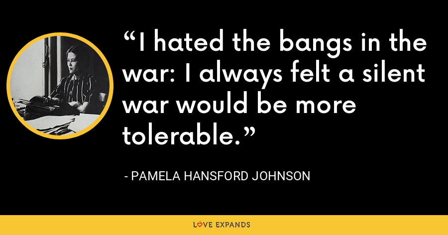 I hated the bangs in the war: I always felt a silent war would be more tolerable. - Pamela Hansford Johnson