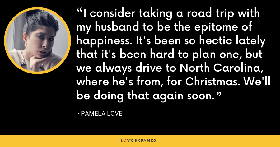 I consider taking a road trip with my husband to be the epitome of happiness. It's been so hectic lately that it's been hard to plan one, but we always drive to North Carolina, where he's from, for Christmas. We'll be doing that again soon. - Pamela Love