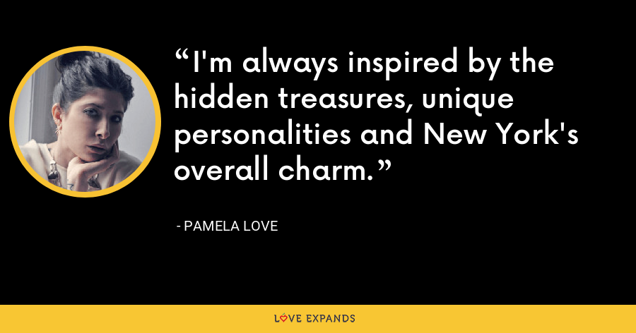 I'm always inspired by the hidden treasures, unique personalities and New York's overall charm. - Pamela Love